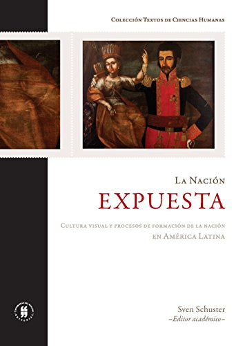 La nación expuesta. Cultura visual y procesos de formación de la nación en América Latina por Sven Schuster