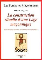 L'ouverture des travaux et la création du monde : Tome 2, La construction rituelle d'une Loge maçonnique