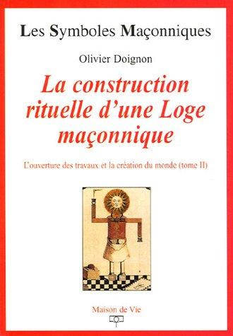 L'ouverture des travaux et la création du monde : Tome 2, La construction rituelle d'une Loge maçonnique par Olivier Doignon
