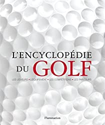 L'encyclopédie du golf : Les joueurs-l'équipement-les compétitions-les parcours