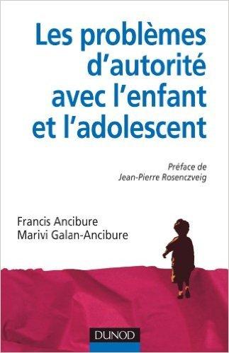 Les problmes d'autorit avec l'enfant et l'adolescent de Francis Ancibure,Marivi Galan-Ancibure,Jean-Pierre Rosenczveig (Prface) ( 4 mai 2011 )