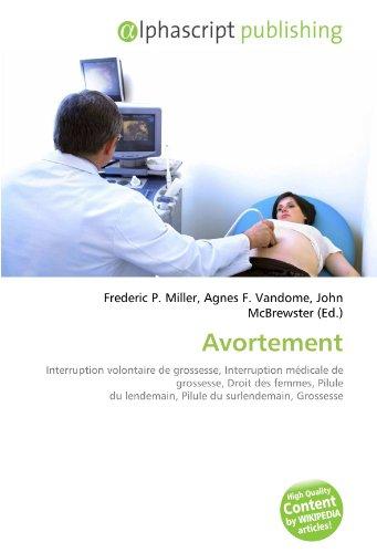 Avortement: Interruption volontaire de grossesse, Interruption médicale de grossesse, Droit des femmes, Pilule du lendemain, Pilule du surlendemain, Grossesse