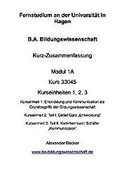 B.A. Bildungswissenschaft Kurz-Zusammenfassung Modul 1A Kurs 33045 Kurseinheiten 1, 2, 3: Entwicklung und Kommunikation als Grundbegriffe der Bildungswissenschaft