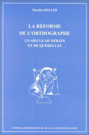 La réforme de l'orthographe. Un siècle de débats et de querelles
