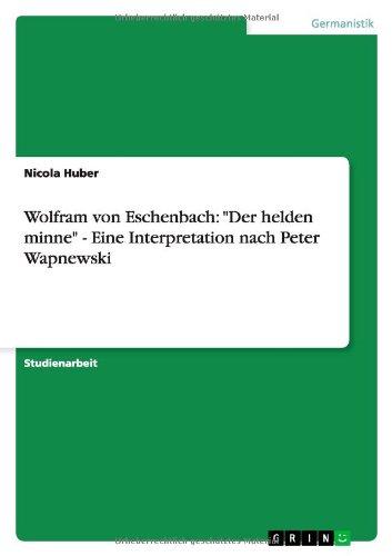 Wolfram von Eschenbach: Der helden minne - Eine Interpretation nach Peter Wapnewski