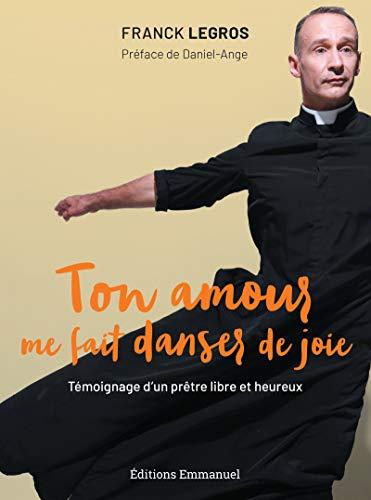 Ton amour me fait danser de joie: Témoignage d'un prêtre libre et heureux