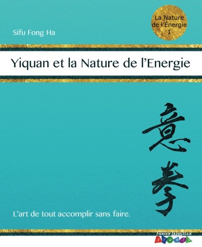 Yiquan et la Nature de l'Energie: L'Art de tout accomplir sans faire. par Sifu Fong Ha