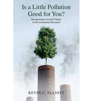 By Elliott, Kevin C. ( Author ) [ Is a Little Pollution Good for You?: Incorporating Societal Values in Environmental Research By May-2014 Paperback