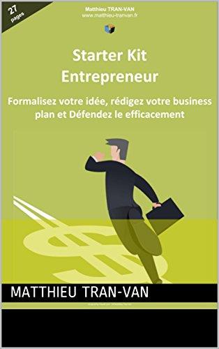 Le Starter Kit de l'Entrepreneur: Formalisez votre Idée, Rédigez votre Business Plan et Défendez le Efficacement