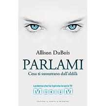 Parlami: Cosa ti sussurrano i defunti - La sensitiva che ha ispirato la serie televisiva Medium. (Italian Edition)