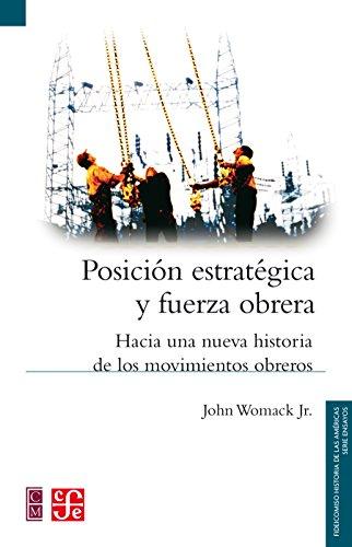 Descargar Libro Posición estratégica y fuerza obrera. Hacia una nueva historia de los movimientos obreros (Serie Ensayos / Fideicomiso Historia de las Americas) de Jr., John Womack
