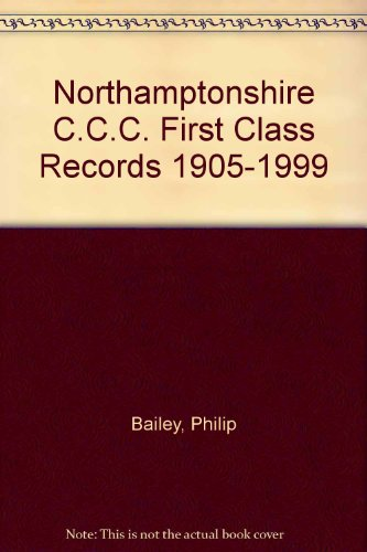 Northamptonshire C.C.C. First Class Records 1905-1999 por Philip Bailey