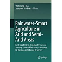 Rainwater-Smart Agriculture in Arid and Semi-Arid Areas: Fostering the Use of Rainwater for Food Security, Poverty Alleviation, Landscape Restoration and Climate Resilience