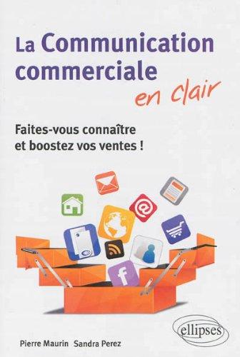La Communication commerciale en clair : Faites-vous connatre et boostez vos ventes !