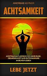 Achtsamkeit: Lebe Jetzt - Achtsamkeit lernen für mehr Ruhe, Gelassenheit und Entspannung in deinem Leben. (Achtsamkeit, Achtsamkeit lernen, Achtsamkeitsübungen, ... Achtsamkeit abnehmen, Gela)