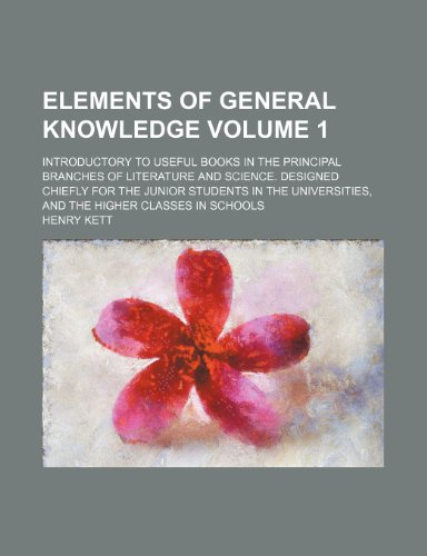 Elements of general knowledge Volume 1; introductory to useful books in the principal branches of literature and science. Designed chiefly for the ... and the higher classes in schools