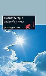 Psychotherapie gegen den Krebs: Über die Bedeutung emotionaler Faktoren bei der Entstehung und Heilung von Krebs