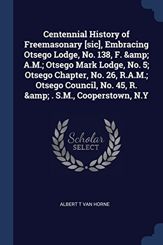 Centennial History of Freemasonary [sic], Embracing Otsego Lodge, No. 138, F. & A.M.; Otsego Mark Lodge, No. 5; Otsego Chapter, No. 26, R.A.M.; ... No. 45, R. & . S.M., Cooperstown, N.Y