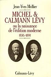 Michel & Calmann Lévy : Ou la naissance de l'édition moderne 1836-1891 (Biographies, Autobiographies t. 550)