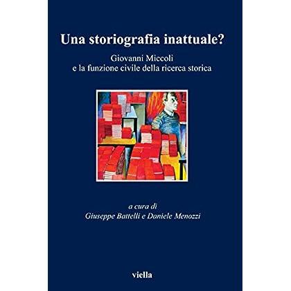 Una Storiografia Inattuale?: Giovanni Miccoli E La Funzione Civile Della Ricerca Storica (I Libri Di Viella Vol. 50)