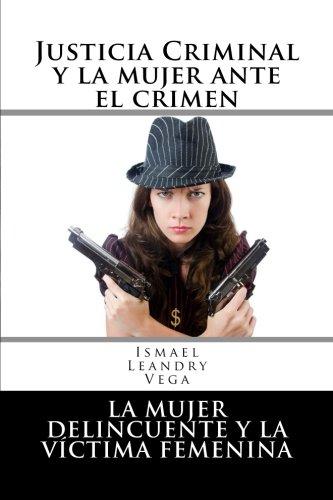 Justicia criminal y la mujer ante el crimen: La mujer delincuente y la víctima femenina por Ismael Leandry-Vega