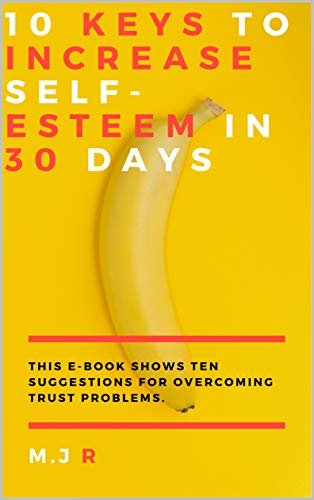 10 keys to increase self-esteem in 30 days: This Ebook shows ten ...