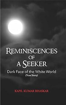 Reminiscences of A Seeker: Dark Face Of The White World (True Story) by [Bhaskar, Kapil Kumar]