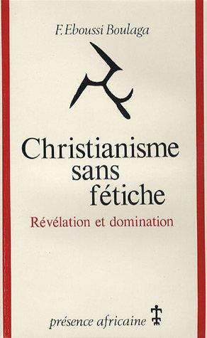 Christianisme sans fétiche : Révélation et domination par Fabien Eboussi- Boulaga