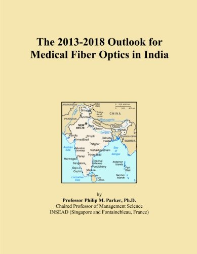 The 2013-2018 Outlook for Medical Fiber Optics in India