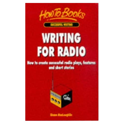 Writing for Radio: How to Create Successful Radio Plays, Features and Short Stories (How to Books. Successful writing) by Shaun MacLoughlin (1998-08-07)