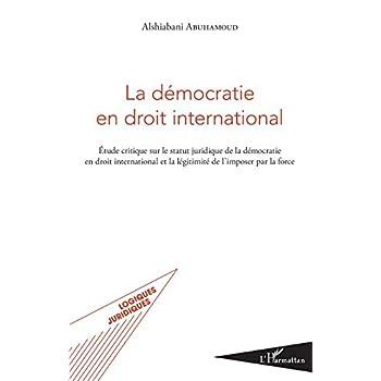La démocratie en droit international: Étude critique sur le statut juridique de la démocratie en droit interntional et la légitimité de l'imposer par la force