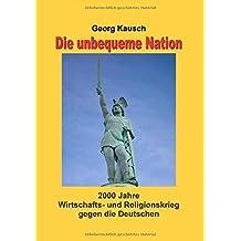 Die unbequeme Nation: 2000 Jahre Wirtschafts- und Religionskrieg gegen die Deutschen