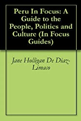 Peru In Focus: A Guide to the People, Politics and Culture (In Focus Guides)