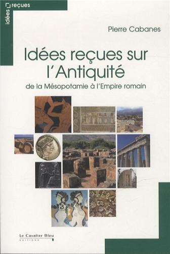 Idées reçues sur l'Antiquité : De la Mésopotamie à l'Empire romain par Pierre Cabane
