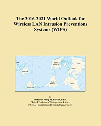 The 2016-2021 World Outlook for Wireless LAN Intrusion Preventions Systems (WIPS)