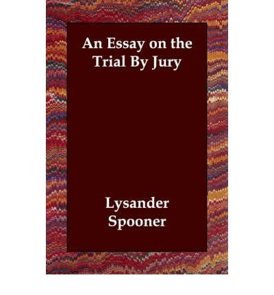[(An Essay on the Trial by Jury )] [Author: Lysander Spooner] [Oct-2006]