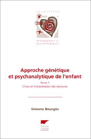 Approche génétique et psychanalytique de l'enfant, tomle 1 : Choix et interprétation des épreuves