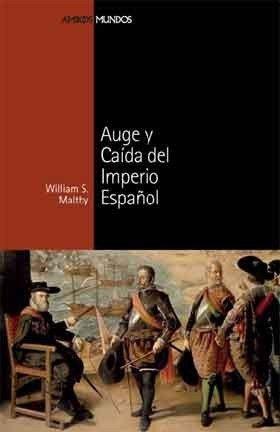 AUGE Y CAÍDA DEL IMPERIO ESPAÑOL (Ambos mundos) por William S. Maltby