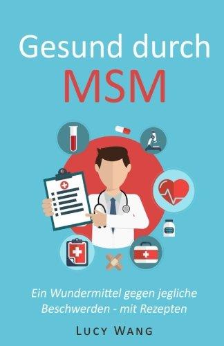 Gesund durch MSM: Ein Wundermittel gegen jegliche Beschwerden - mit Rezepten (Für Arthrose, Leberprobleme, schwaches Bindegewebe, Krankheiten. Haut, Allergien und viele mehr, Band 1)