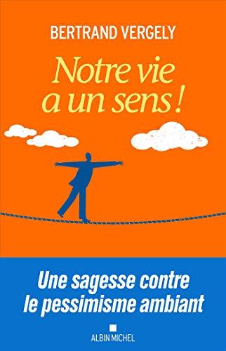 Notre vie a un sens !: Une sagesse contre le pessimisme ambiant par  Bertrand Vergely