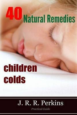 [(Children Colds : 40 Natural Remedies: Practical Guide)] [By (author) J R R Perkins] published on (January, 2014)