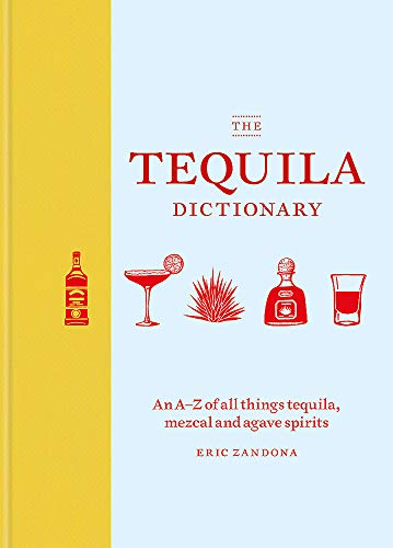 The Tequila Dictionary: An A-Z of all things tequila, mezcal and agave spirits