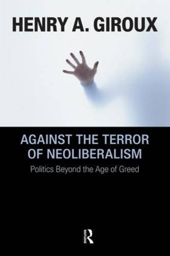 Against the Terror of Neoliberalism: Politics Beyond the Age of Greed (Cultural Politics & the Promise of Democracy)