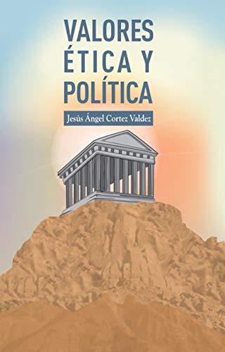 VALORES ETICA Y POLITICA de [Cortez Valdez, Jesus Angel]