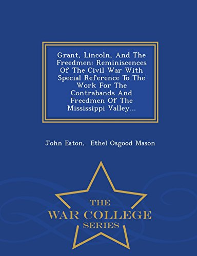 Grant, Lincoln, And The Freedmen: Reminiscences Of The Civil War With Special Reference To The Work For The Contrabands And Freedmen Of The Mississippi Valley... - War College Series