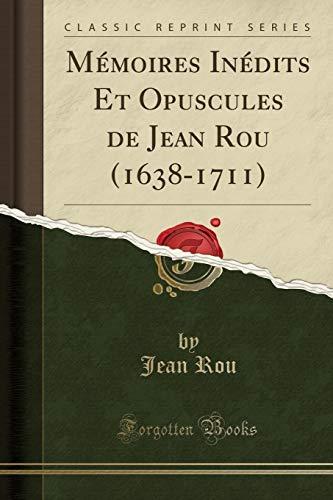 Mémoires Inédits Et Opuscules de Jean Rou (1638-1711) (Classic Reprint) par Jean Rou