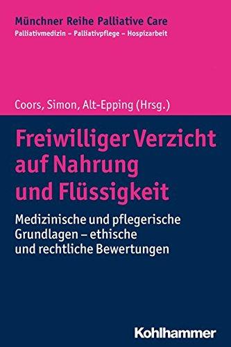 Freiwilliger Verzicht auf Nahrung und Flüssigkeit: Medizinische und pflegerische Grundlagen - ethische und rechtliche Bewertungen (Münchner Reihe Palliativ Care, Band 14)