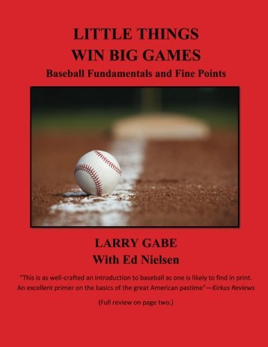 Little Things Win Big Games: Baseball Fundamentals and Fine Points by Mr Larry Gabe (2015-10-02)