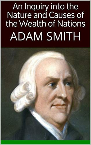 An Inquiry into the Nature and Causes of the Wealth of Nations : ADAM SMITH (English Edition)