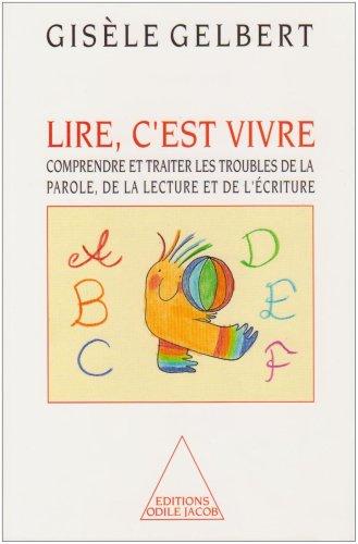 Lire, c'est vivre. Comprendre et traiter les troubles de la parole, de la lecture et de l'écriture. par Gisèle Gelbert